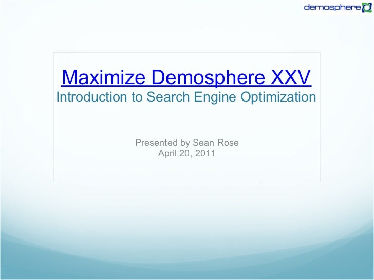 Maximize Demosphere XXVIntroduction to Search Engine Optimization            Presented by Sean Rose                 April ...