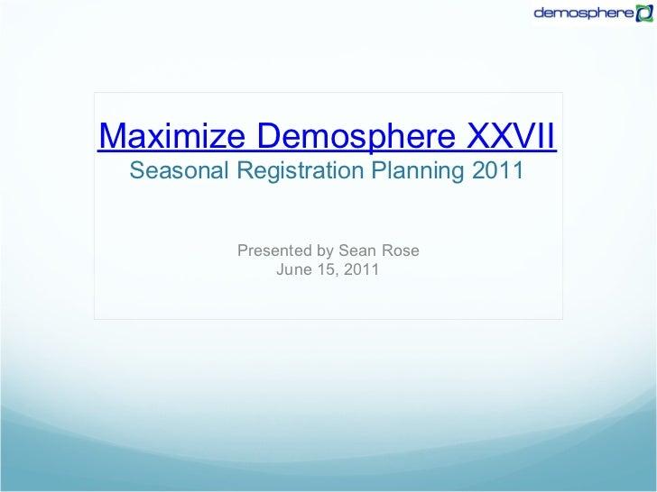 Maximize Demosphere XXVII Seasonal Registration Planning 2011          Presented by Sean Rose               June 15, 2011