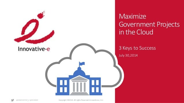 Copyright ©2014. All rights Reserved Innovative-e, Inc. Maximize Government Projects in the Cloud 3 Keys to Success July 3...