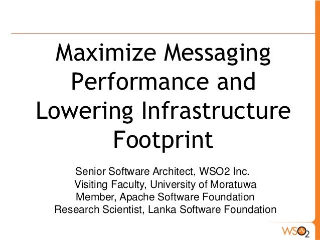 Maximize Messaging   Performance andLowering Infrastructure       Footprint    Senior Software Architect, WSO2 Inc.    Vis...