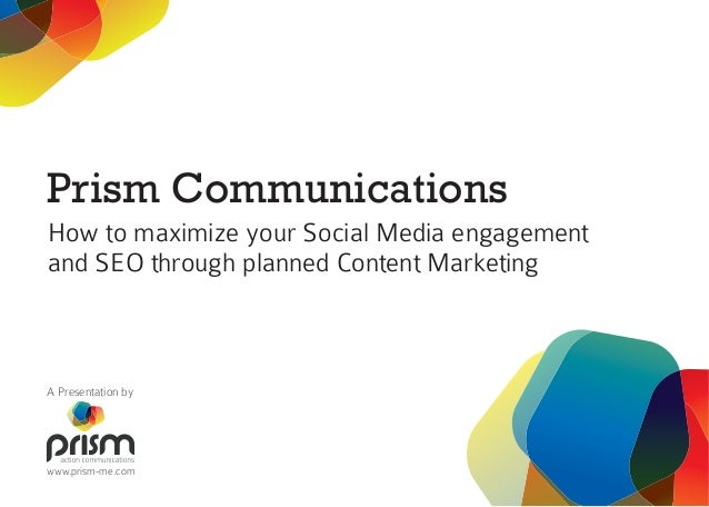 Prism Communications How to maximize your Social Media engagement and SEO through planned Content Marketing A Presentation...