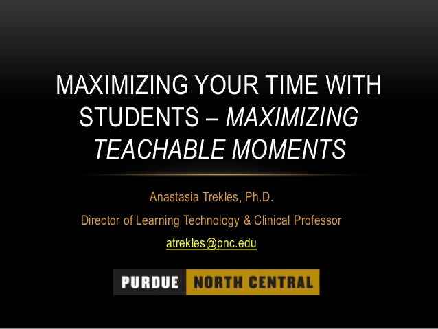 MAXIMIZING YOUR TIME WITH STUDENTS – MAXIMIZING TEACHABLE MOMENTS Anastasia Trekles, Ph.D. Director of Learning Technology...