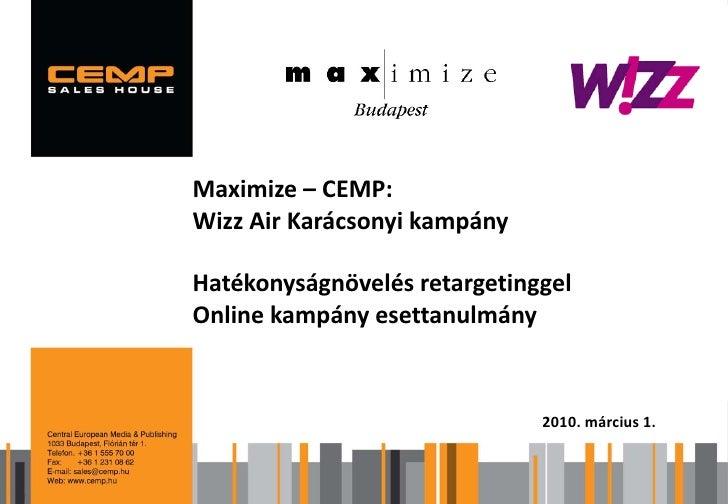 Maximize – CEMP:  Wizz Air Karácsonyi kampány Márkaérték- és multiplatform kutatás 2009  Hatékonyságnövelés retargetinggel...