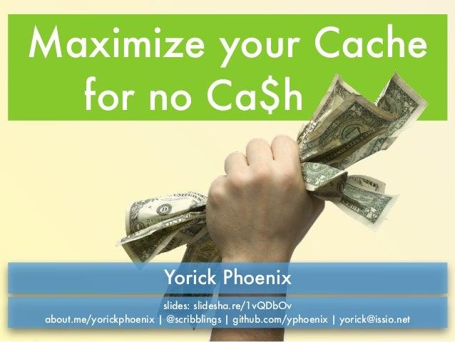 Maximize your Cache  for no Ca$h  Yorick Phoenix  slides: slidesha.re/1vQDbOv  about.me/yorickphoenix | @scribblings | git...