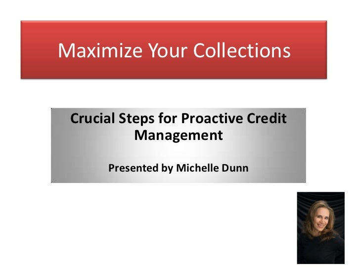 Maximize Your Collections Crucial Steps for Proactive Credit           Management       Presented by Michelle Dunn