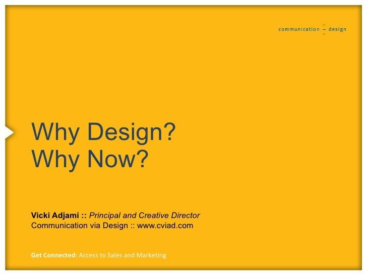 Why Design? Why Now?  Vicki Adjami :: Principal and Creative Director Communication via Design :: www.cviad.com   Get Conn...