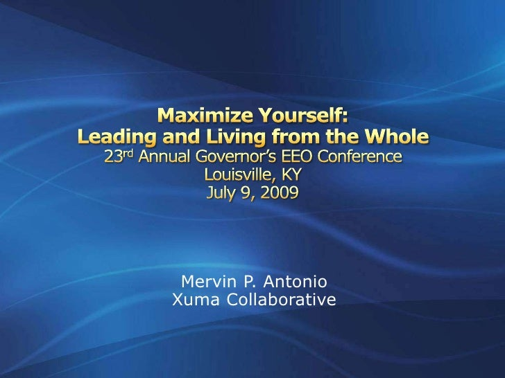 Maximize Yourself:Leading and Living from the Whole 23rd Annual Governor's EEO ConferenceLouisville, KYJuly 9, 2009<br />M...