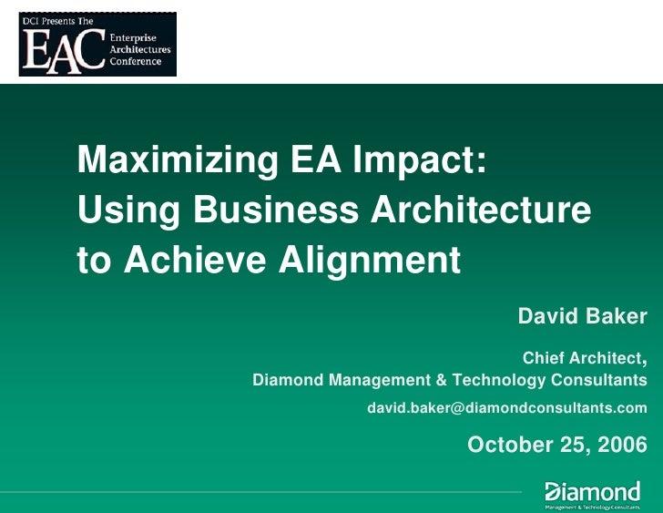 Maximizing EA Impact: Using Business Architecture to Achieve Alignment                                         David Baker...
