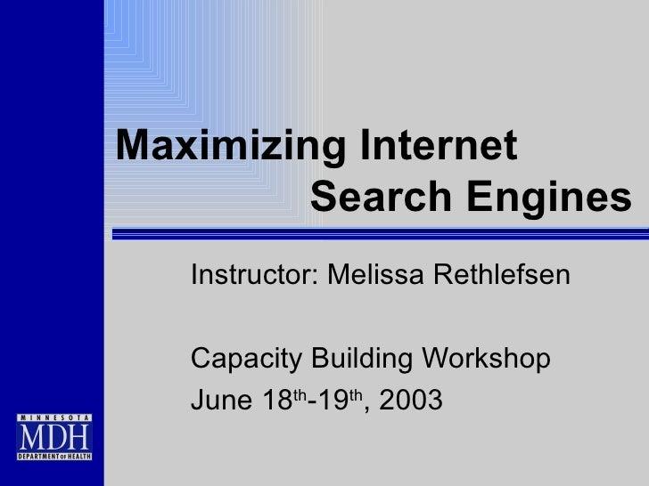 Maximizing Internet  Search Engines Instructor: Melissa Rethlefsen Capacity Building Workshop June 18 th -19 th , 2003