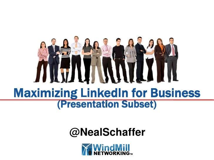 Maximizing LinkedIn for Business       (Presentation Subset)         @NealSchaffer