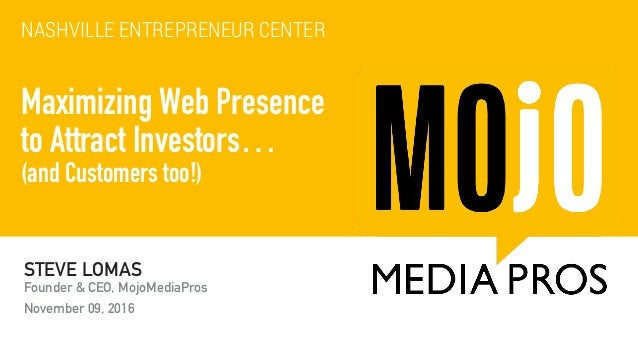 STEVE LOMAS Founder & CEO, MojoMediaPros November 09, 2016 Maximizing Web Presence to Attract Investors… (and Customers ...