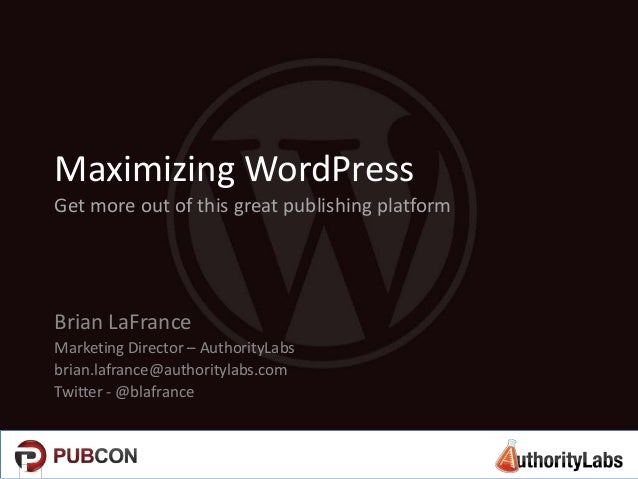 Maximizing WordPress Get more out of this great publishing platform  Brian LaFrance Marketing Director – AuthorityLabs bri...