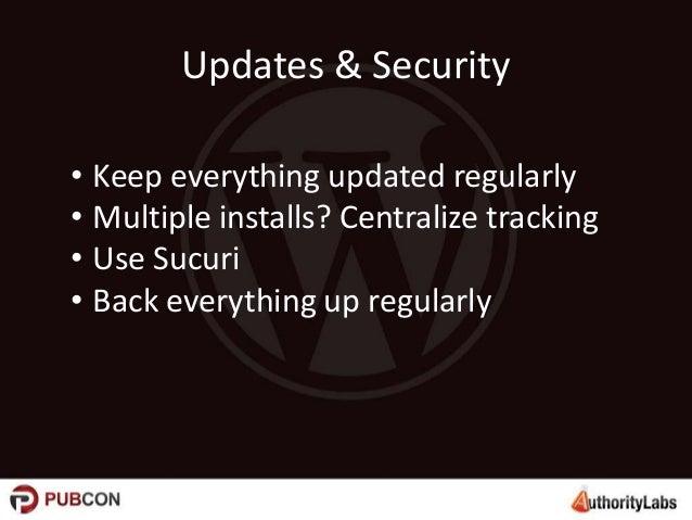 Updates & Security • Keep everything updated regularly • Multiple installs? Centralize tracking • Use Sucuri • Back everyt...