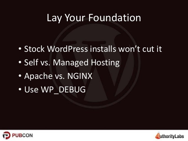 Lay Your Foundation • Stock WordPress installs won't cut it • Self vs. Managed Hosting • Apache vs. NGINX • Use WP_DEBUG