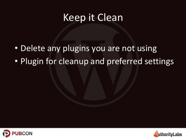 Keep it Clean • Delete any plugins you are not using • Plugin for cleanup and preferred settings