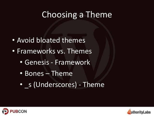 Choosing a Theme • Avoid bloated themes • Frameworks vs. Themes • Genesis - Framework • Bones – Theme • _s (Underscores) -...