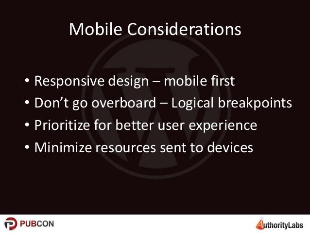 Mobile Considerations • Responsive design – mobile first • Don't go overboard – Logical breakpoints • Prioritize for bette...