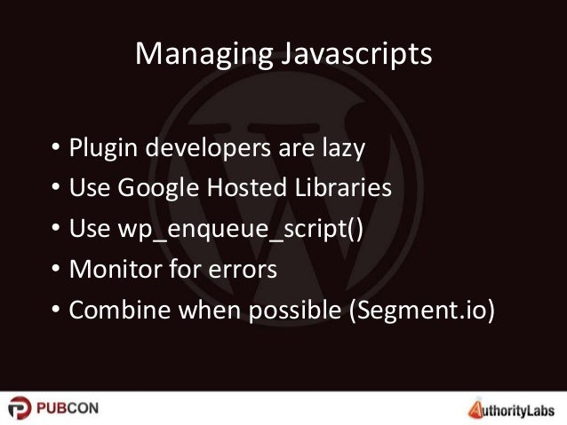Managing Javascripts • Plugin developers are lazy • Use Google Hosted Libraries • Use wp_enqueue_script() • Monitor for er...
