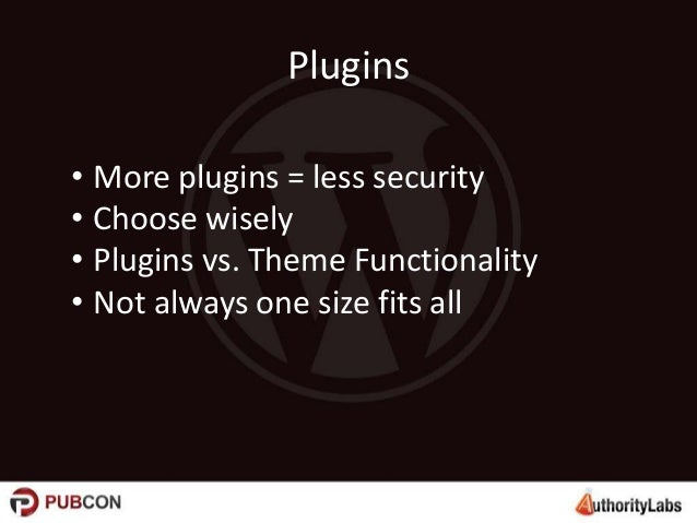 Plugins • More plugins = less security • Choose wisely • Plugins vs. Theme Functionality • Not always one size fits all