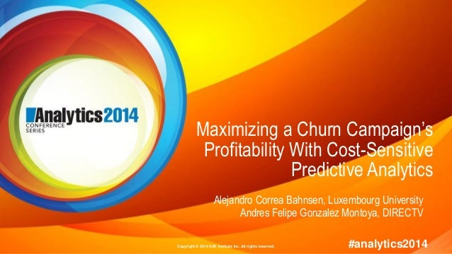 Copyright © 2014 SAS Institute Inc. All rights reserved. #analytics2014 Maximizing a Churn Campaign's Profitability With C...