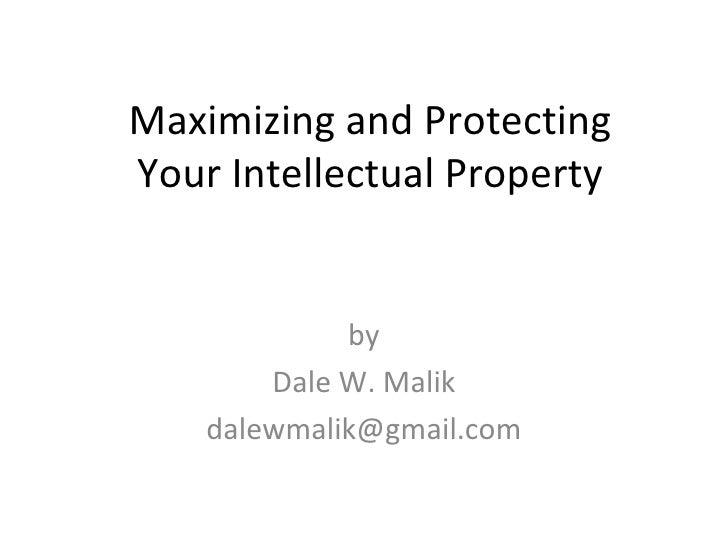 Maximizing and ProtectingYour Intellectual Property             by        Dale W. Malik    dalewmalik@gmail.com