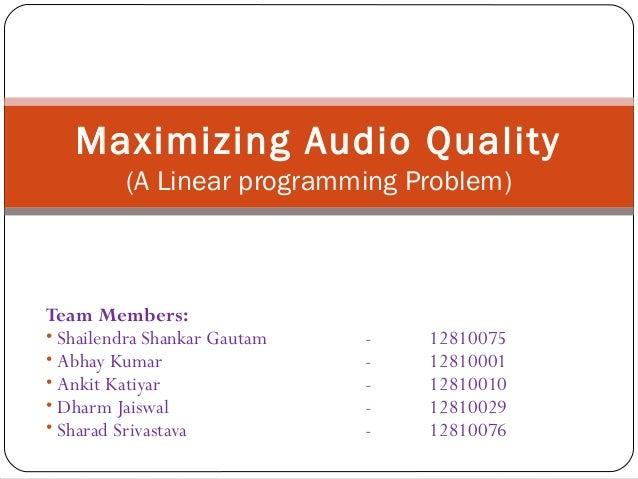 Maximizing Audio Quality (A Linear programming Problem)  Team Members: • Shailendra Shankar Gautam • Abhay Kumar • Ankit K...