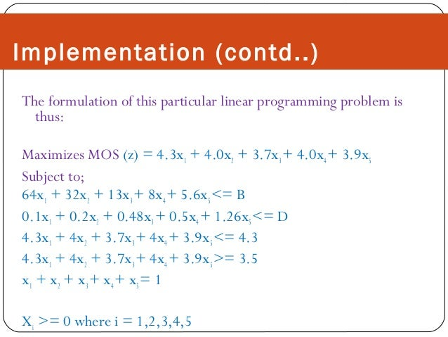 Implementation (contd..) The formulation of this particular linear programming problem is thus: Maximizes MOS (z) = 4.3x1 ...