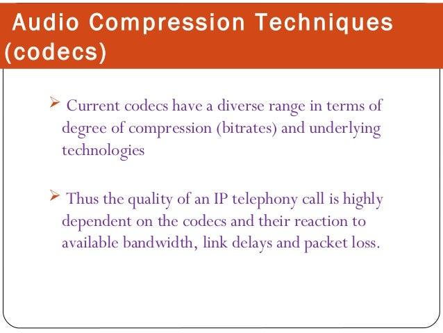 Audio Compression Techniques (codecs)  Current codecs have a diverse range in terms of  degree of compression (bitrates) ...