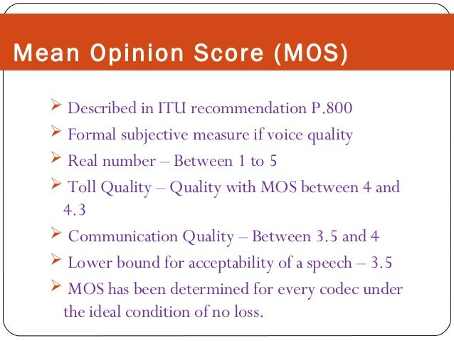 Mean Opinion Score (MOS)  Described in ITU recommendation P.800  Formal subjective measure if voice quality  Real numbe...