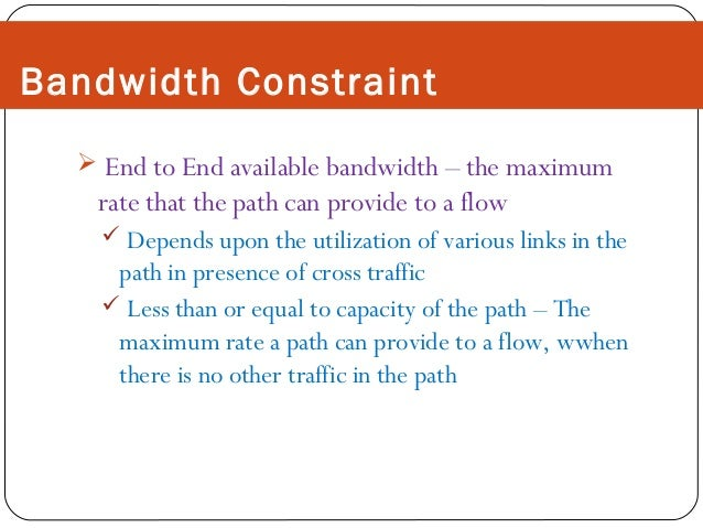 Bandwidth Constraint  End to End available bandwidth – the maximum  rate that the path can provide to a flow  Depends up...