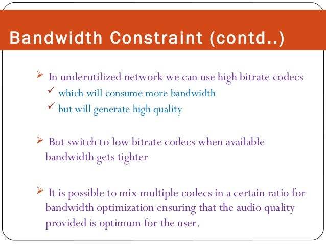 Bandwidth Constraint (contd..)  In underutilized network we can use high bitrate codecs  which will consume more bandwid...