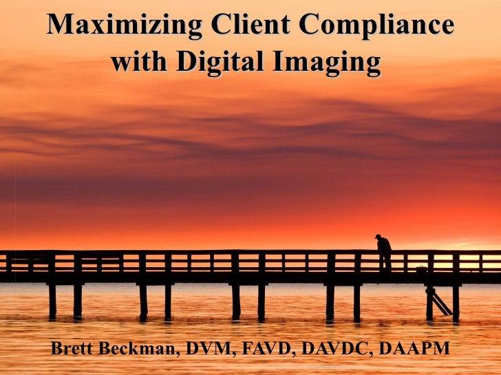 Maximizing Client Compliance with Digital Imaging   Brett Beckman, DVM, FAVD, DAVDC, DAAPM