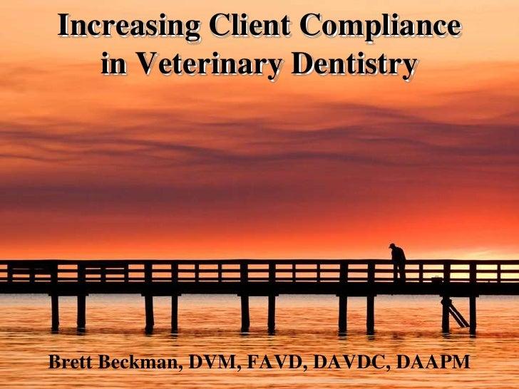 Increasing Client Compliance in Veterinary Dentistry<br />Brett Beckman, DVM, FAVD, DAVDC, DAAPM<br />