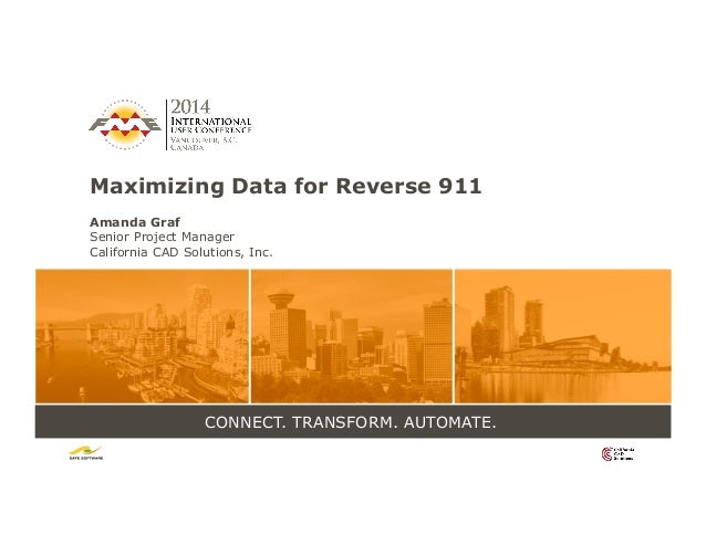 CONNECT. TRANSFORM. AUTOMATE. Maximizing Data for Reverse 911 Amanda Graf Senior Project Manager California CAD Solutions,...