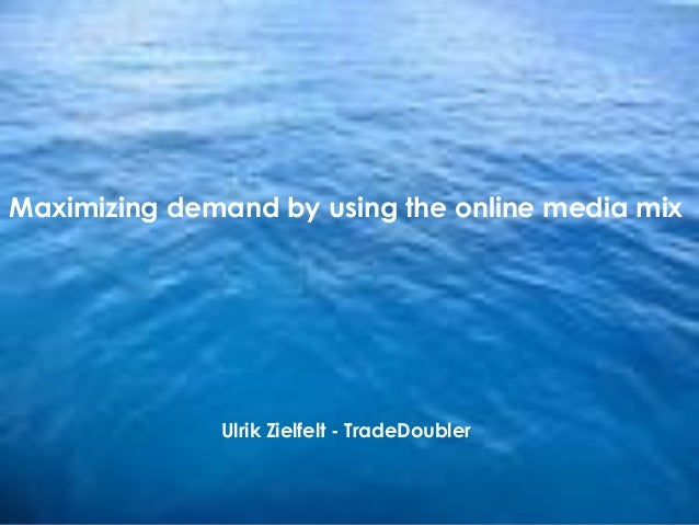 1 Maximizing demand by using the online media mix Ulrik Zielfelt - TradeDoubler