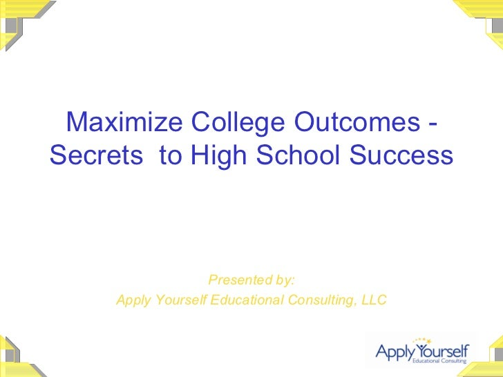 Maximize College Outcomes - Secrets  to High School Success Presented by: Apply Yourself Educational Consulting, LLC