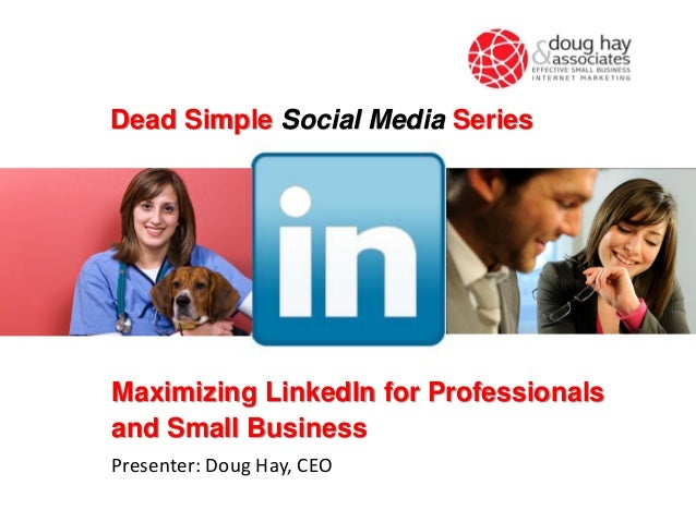 Maximizing LinkedIn for Professionalsand Small BusinessPresenter: Doug Hay, CEODead Simple Social Media Series