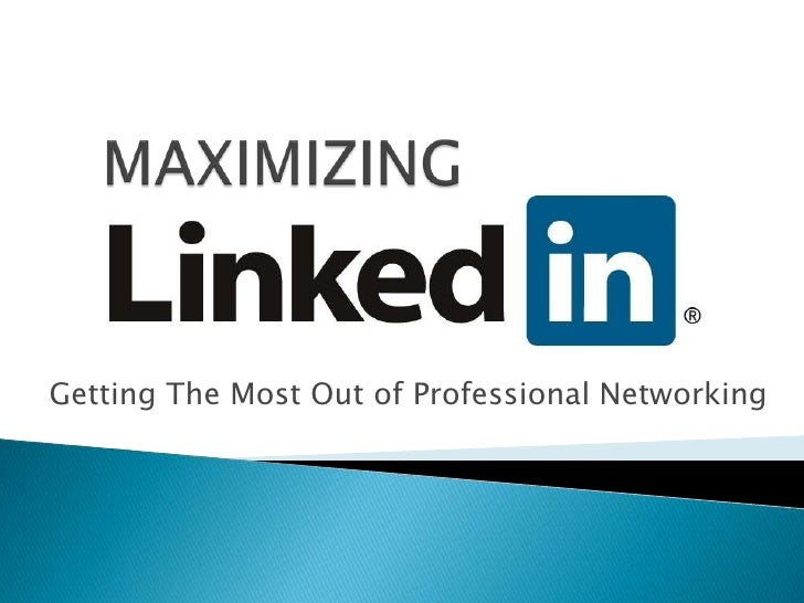 MAXIMIZING<br />Getting The Most Out of Professional Networking<br />