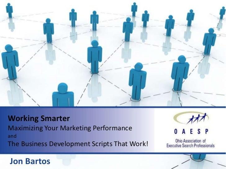 Working SmarterMaximizing Your Marketing PerformanceandThe Business Development Scripts That Work!Jon Bartos