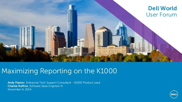 Dell World 2014 Maximizing Reporting on the K1000 Andy Flesner, Enterprise Tech Support Consultant - K1000 Product Lead Ch...