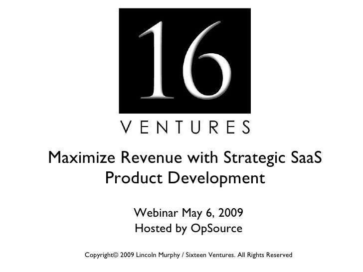 Maximize Revenue with Strategic SaaS Product Development Webinar May 6, 2009 Hosted by OpSource Copyright© 2009 Lincoln Mu...
