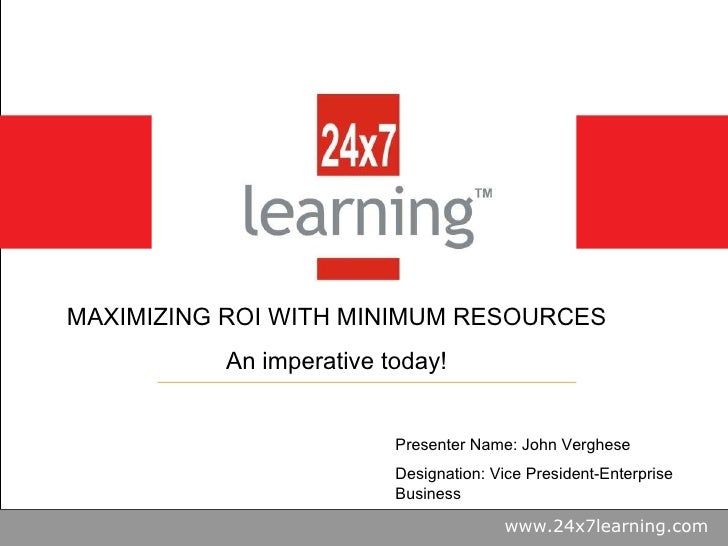 www.24x7learning.com MAXIMIZING ROI WITH MINIMUM RESOURCES An imperative today! Presenter Name: John Verghese Designation:...