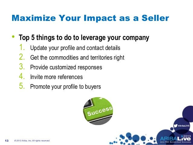 #AribaLIVE Maximize Your Impact as a Seller © 2013 Ariba, Inc. All rights reserved.13 1. Update your profile and contact d...