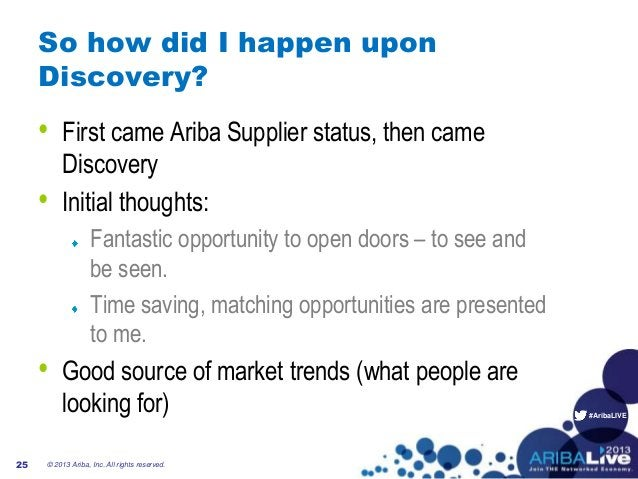 #AribaLIVE So how did I happen upon Discovery? • First came Ariba Supplier status, then came Discovery • Initial thoughts:...