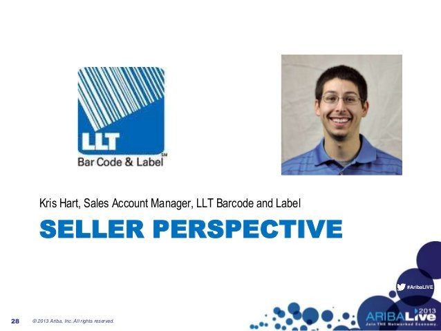 #AribaLIVE SELLER PERSPECTIVE Kris Hart, Sales Account Manager, LLT Barcode and Label © 2013 Ariba, Inc. All rights reserv...