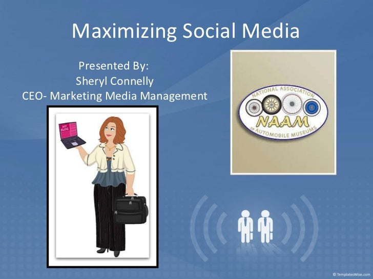 Maximizing Social Media Presented By:  Sheryl Connelly CEO- Marketing Media Management
