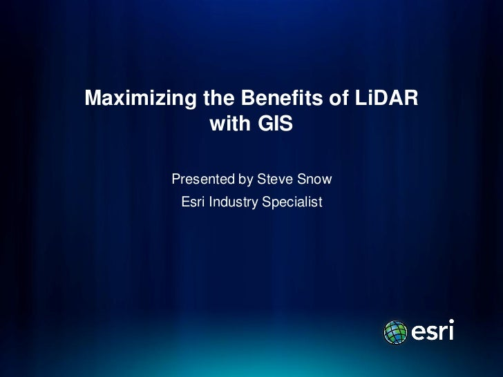 Maximizing the Benefits of LiDAR            with GIS        Presented by Steve Snow         Esri Industry Specialist