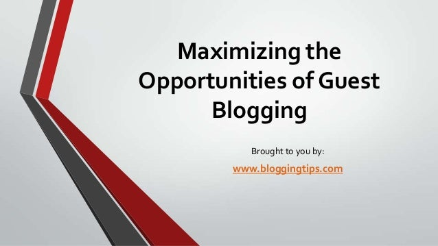 Maximizing the Opportunities of Guest Blogging Brought to you by:  www.bloggingtips.com