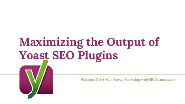 Maximizing the Output of Yoast SEO Plugins Rebecca Gill ● Web Savvy Marketing ● diySEOcourses.com