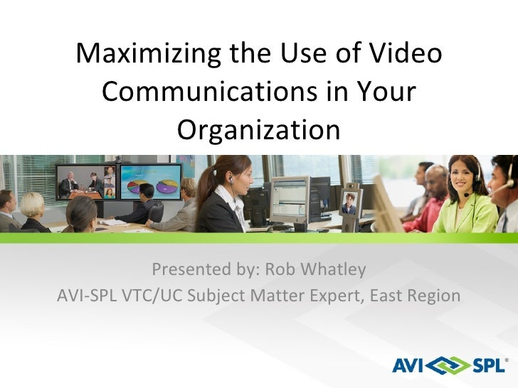 Maximizing the Use of Video Communications in Your Organization Presented by: Rob Whatley AVI-SPL VTC/UC Subject Matter Ex...